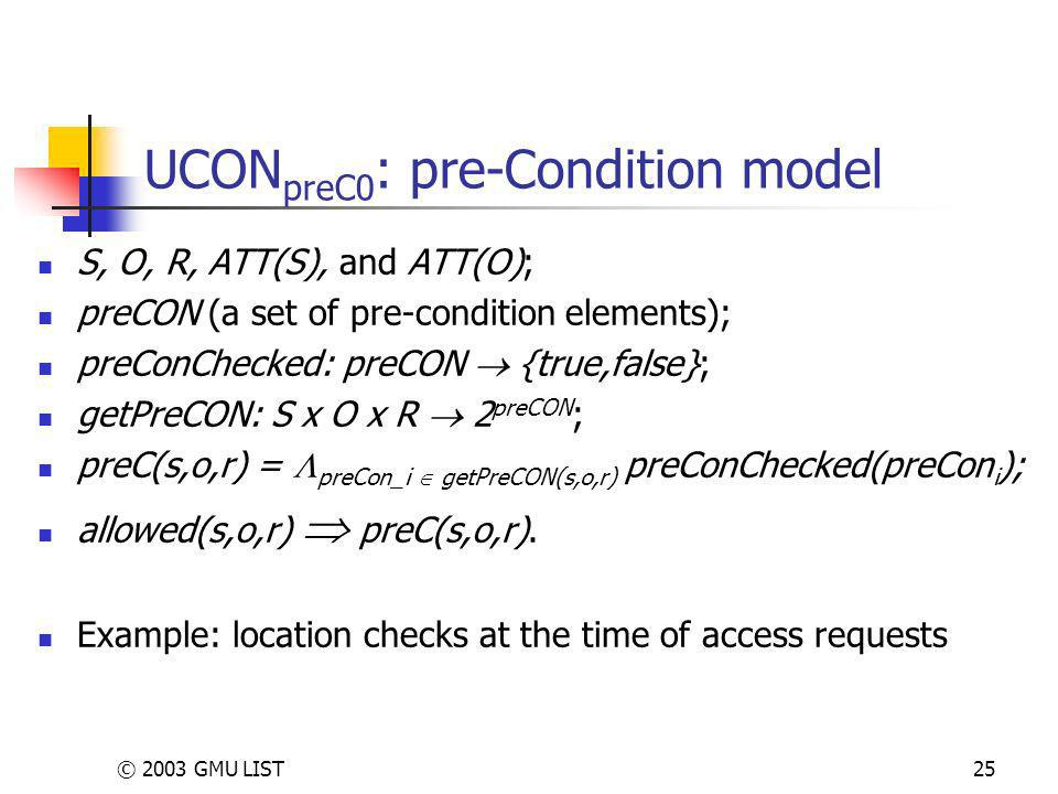 © 2003 GMU LIST25 UCON preC0 : pre-Condition model S, O, R, ATT(S), and ATT(O); preCON (a set of pre-condition elements); preConChecked: preCON {true,false}; getPreCON: S x O x R 2 preCON ; preC(s,o,r) = preCon_i getPreCON(s,o,r) preConChecked(preCon i ); allowed(s,o,r) preC(s,o,r).