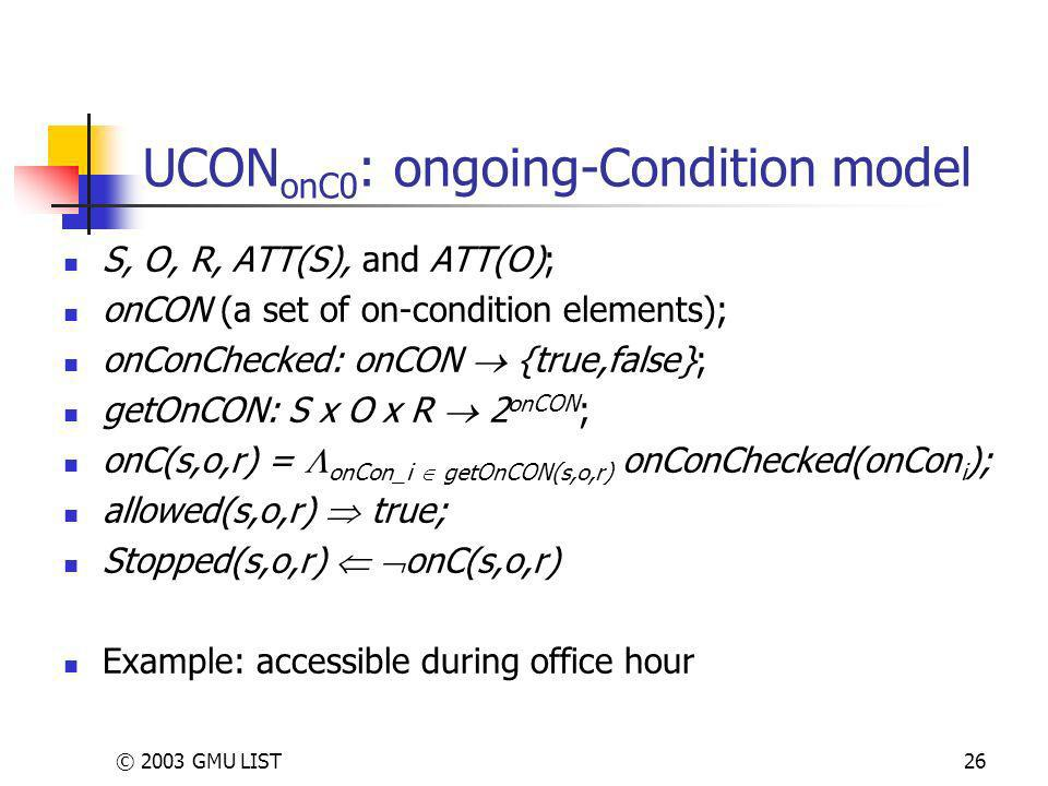 © 2003 GMU LIST26 UCON onC0 : ongoing-Condition model S, O, R, ATT(S), and ATT(O); onCON (a set of on-condition elements); onConChecked: onCON {true,false}; getOnCON: S x O x R 2 onCON ; onC(s,o,r) = onCon_i getOnCON(s,o,r) onConChecked(onCon i ); allowed(s,o,r) true; Stopped(s,o,r) onC(s,o,r) Example: accessible during office hour