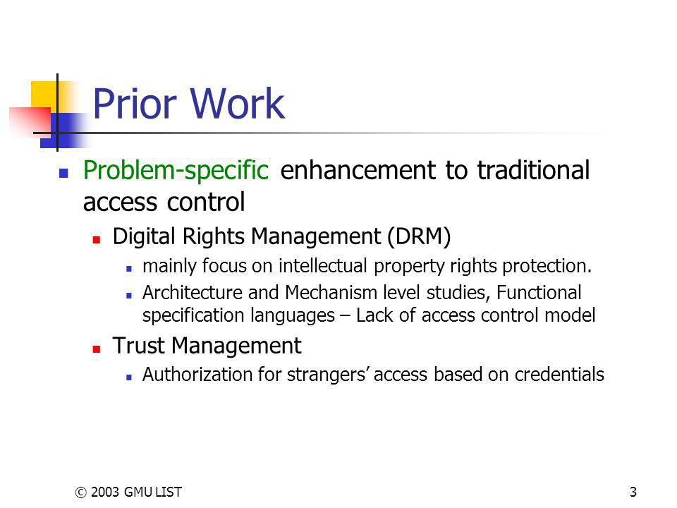 © 2003 GMU LIST3 Prior Work Problem-specific enhancement to traditional access control Digital Rights Management (DRM) mainly focus on intellectual property rights protection.