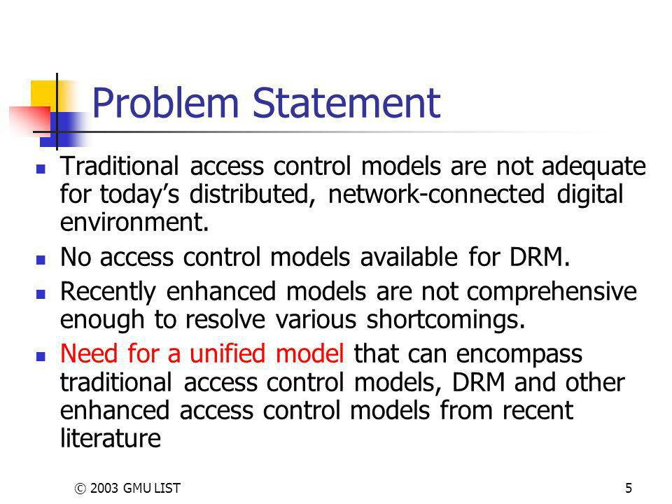 © 2003 GMU LIST5 Problem Statement Traditional access control models are not adequate for todays distributed, network-connected digital environment.