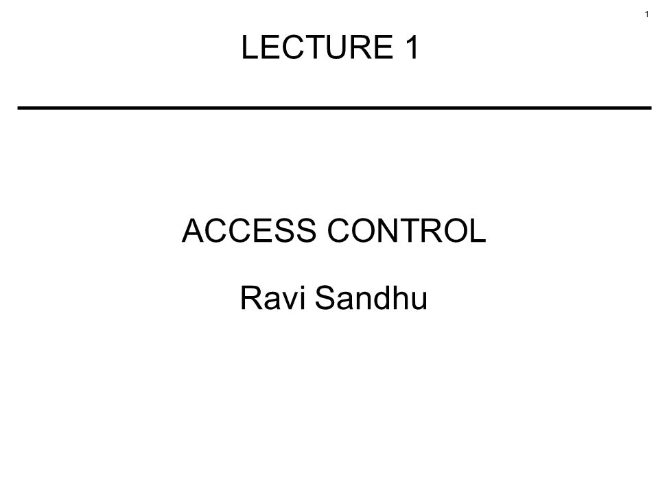 1 LECTURE 1 ACCESS CONTROL Ravi Sandhu