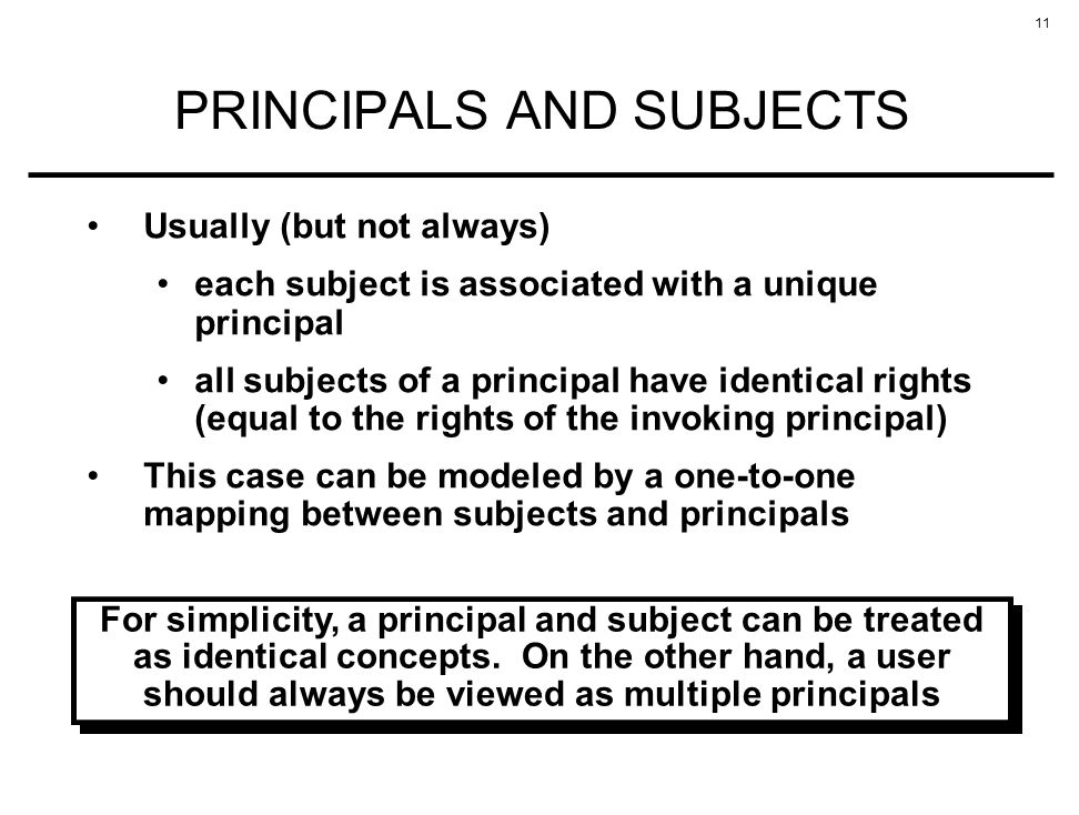 11 PRINCIPALS AND SUBJECTS Usually (but not always) each subject is associated with a unique principal all subjects of a principal have identical righ