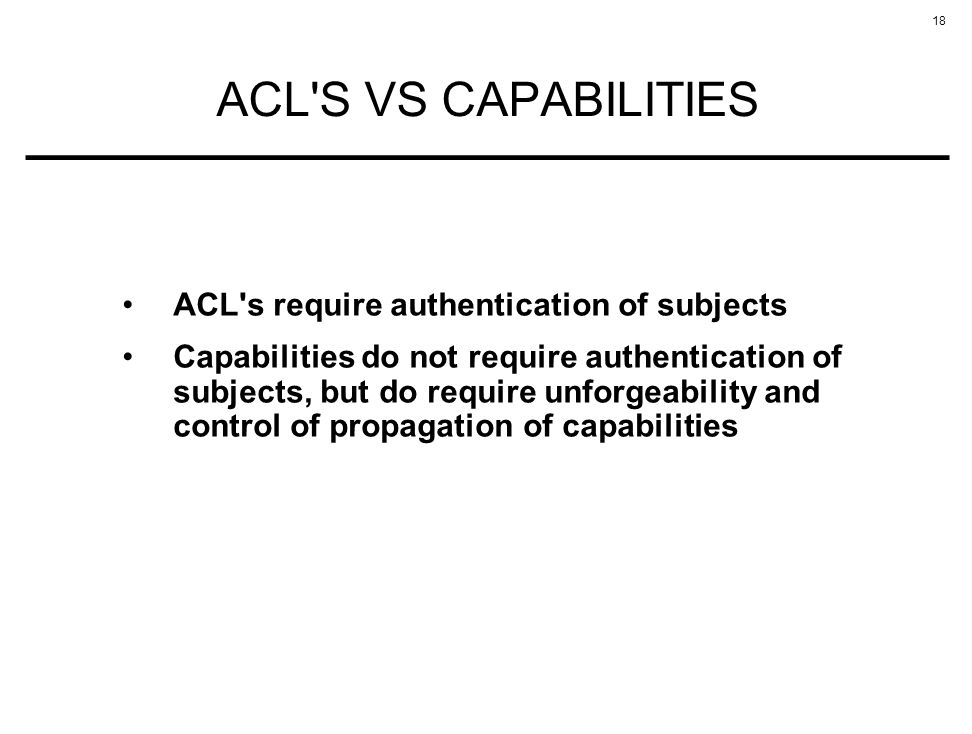 18 ACL'S VS CAPABILITIES ACL's require authentication of subjects Capabilities do not require authentication of subjects, but do require unforgeabilit