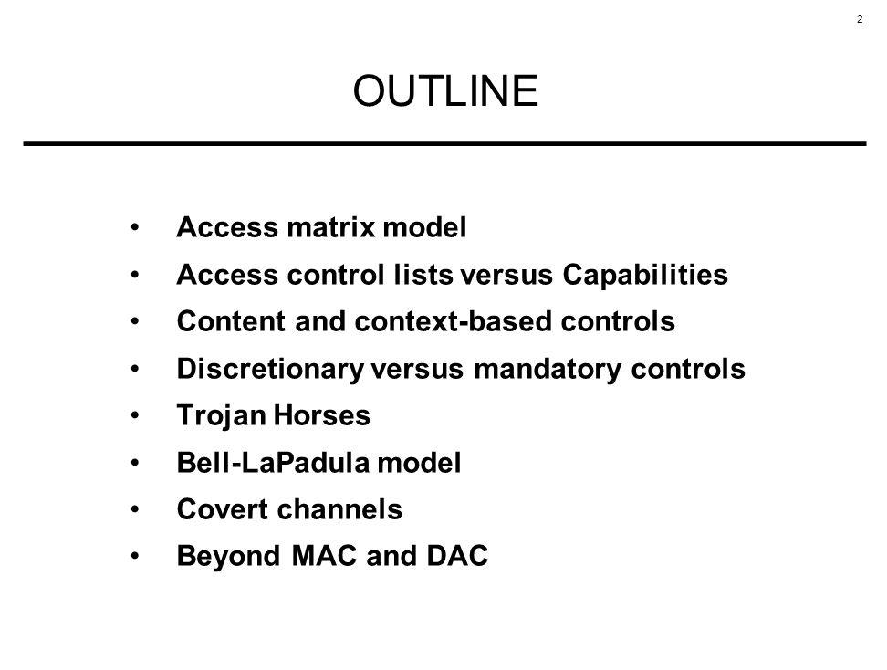 2 OUTLINE Access matrix model Access control lists versus Capabilities Content and context-based controls Discretionary versus mandatory controls Troj