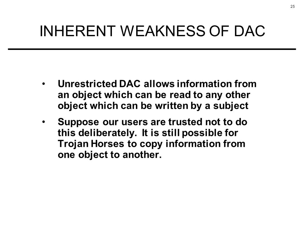 25 INHERENT WEAKNESS OF DAC Unrestricted DAC allows information from an object which can be read to any other object which can be written by a subject