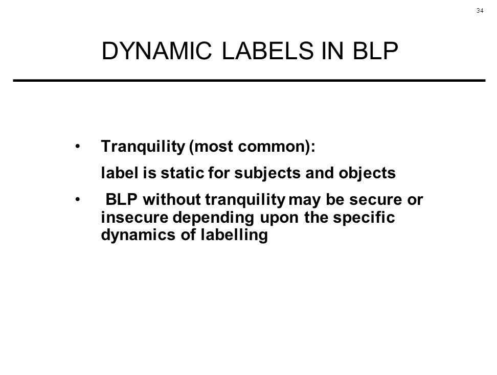 34 DYNAMIC LABELS IN BLP Tranquility (most common): label is static for subjects and objects BLP without tranquility may be secure or insecure dependi