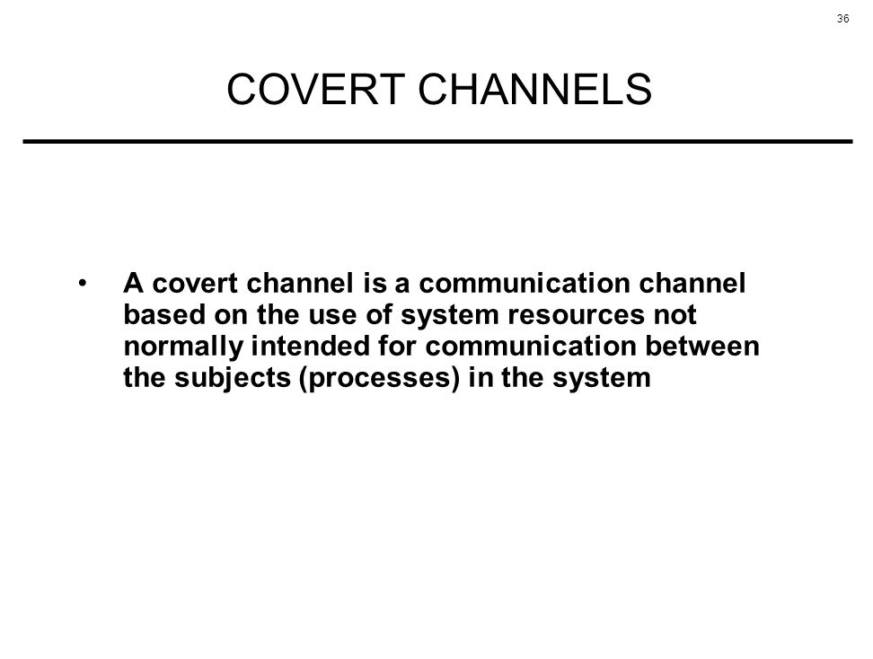36 COVERT CHANNELS A covert channel is a communication channel based on the use of system resources not normally intended for communication between th
