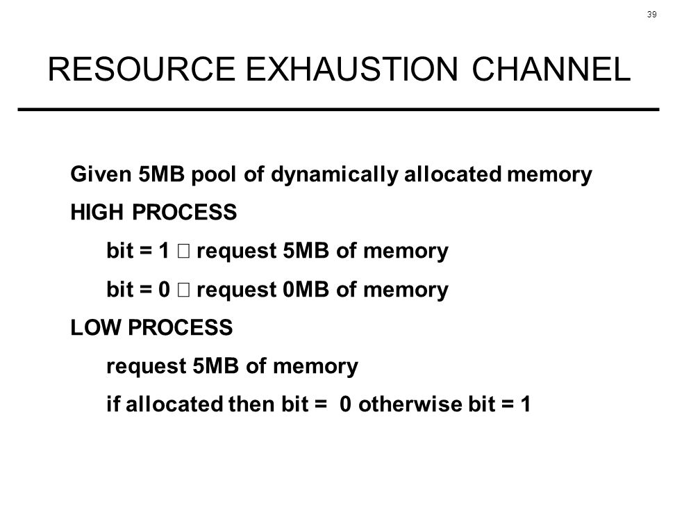 39 RESOURCE EXHAUSTION CHANNEL Given 5MB pool of dynamically allocated memory HIGH PROCESS bit = 1 request 5MB of memory bit = 0 request 0MB of memory