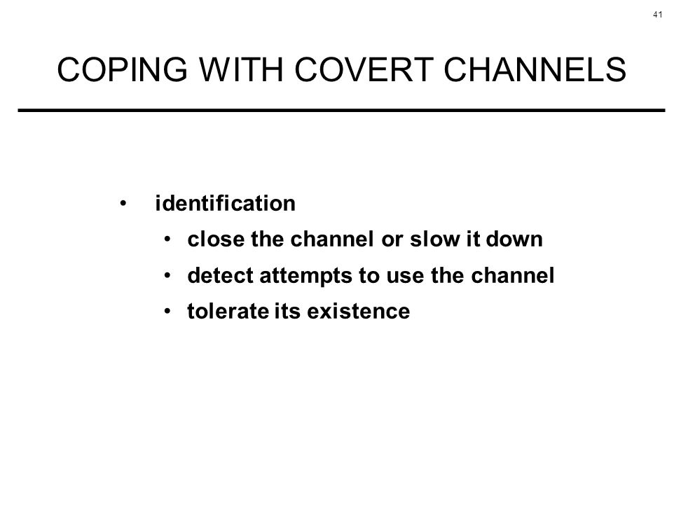 41 COPING WITH COVERT CHANNELS identification close the channel or slow it down detect attempts to use the channel tolerate its existence