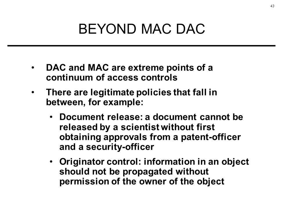 43 BEYOND MAC DAC DAC and MAC are extreme points of a continuum of access controls There are legitimate policies that fall in between, for example: Do