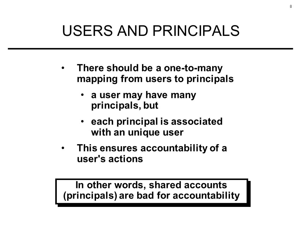 8 USERS AND PRINCIPALS There should be a one-to-many mapping from users to principals a user may have many principals, but each principal is associate