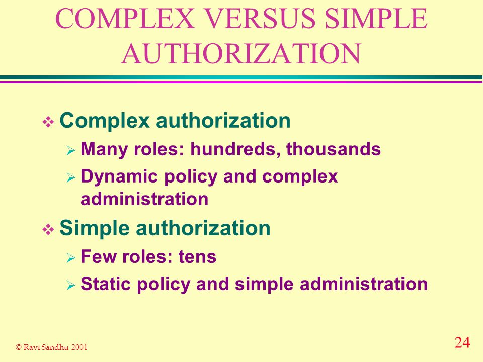 24 © Ravi Sandhu 2001 COMPLEX VERSUS SIMPLE AUTHORIZATION Complex authorization Many roles: hundreds, thousands Dynamic policy and complex administrat