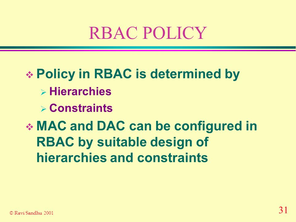 31 © Ravi Sandhu 2001 RBAC POLICY Policy in RBAC is determined by Hierarchies Constraints MAC and DAC can be configured in RBAC by suitable design of hierarchies and constraints