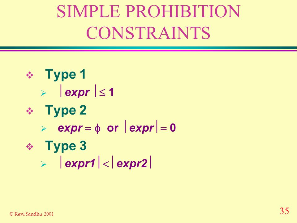 35 © Ravi Sandhu 2001 SIMPLE PROHIBITION CONSTRAINTS Type 1 expr 1 Type 2 expr or expr 0 Type 3 expr1 expr2