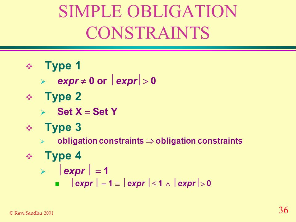 36 © Ravi Sandhu 2001 SIMPLE OBLIGATION CONSTRAINTS Type 1 expr 0 or expr 0 Type 2 Set X Set Y Type 3 obligation constraints obligation constraints Type 4 expr 1 n expr 1 expr 1 expr 0