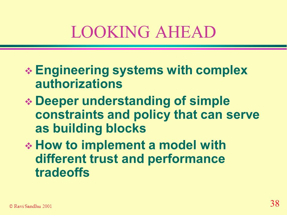38 © Ravi Sandhu 2001 LOOKING AHEAD Engineering systems with complex authorizations Deeper understanding of simple constraints and policy that can serve as building blocks How to implement a model with different trust and performance tradeoffs