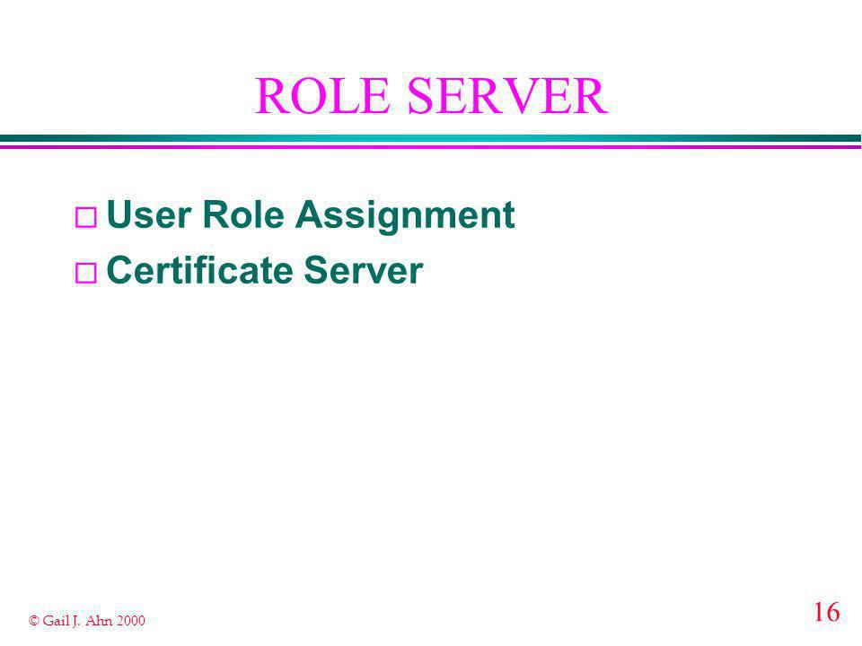 16 © Gail J. Ahn 2000 ROLE SERVER ¨ User Role Assignment ¨ Certificate Server
