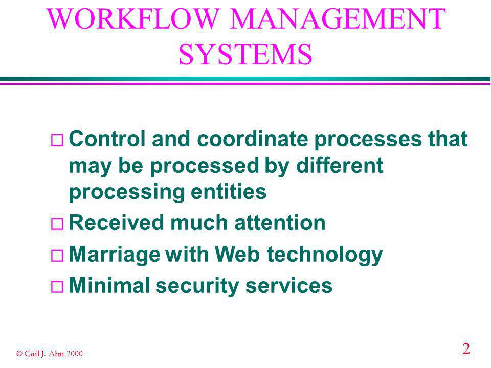2 © Gail J. Ahn 2000 WORKFLOW MANAGEMENT SYSTEMS ¨ Control and coordinate processes that may be processed by different processing entities ¨ Received