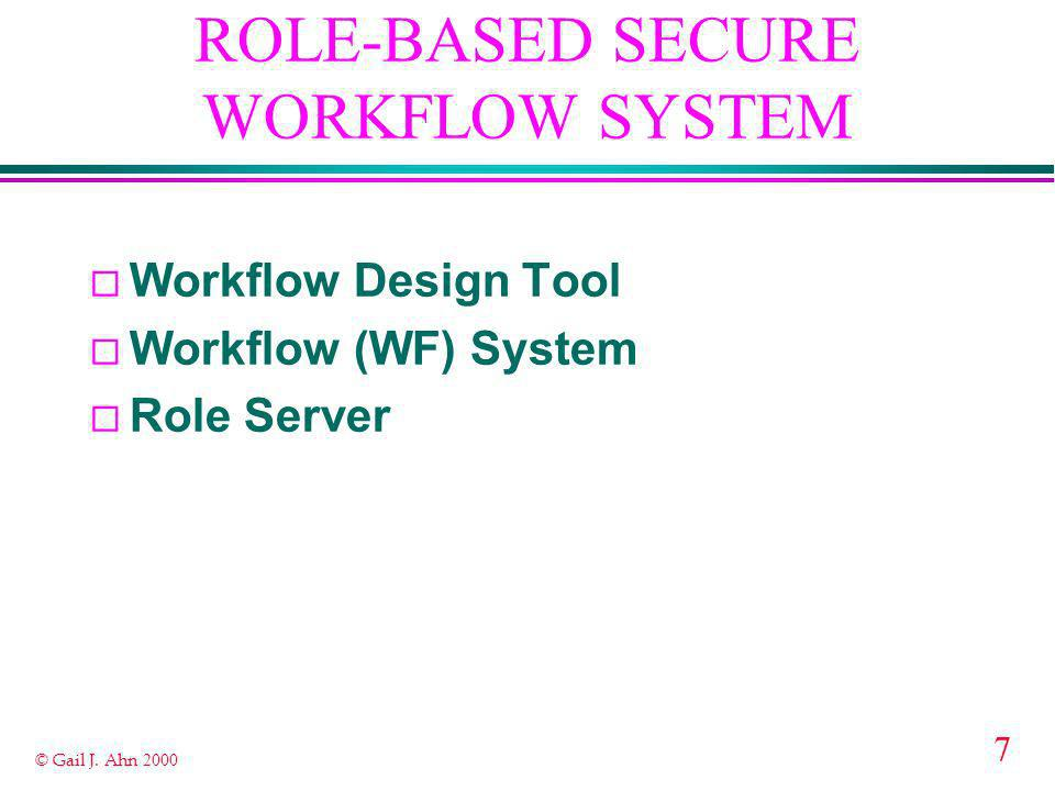 7 © Gail J. Ahn 2000 ROLE-BASED SECURE WORKFLOW SYSTEM ¨ Workflow Design Tool ¨ Workflow (WF) System ¨ Role Server