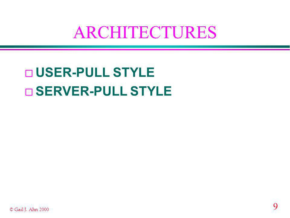 9 © Gail J. Ahn 2000 ARCHITECTURES ¨ USER-PULL STYLE ¨ SERVER-PULL STYLE