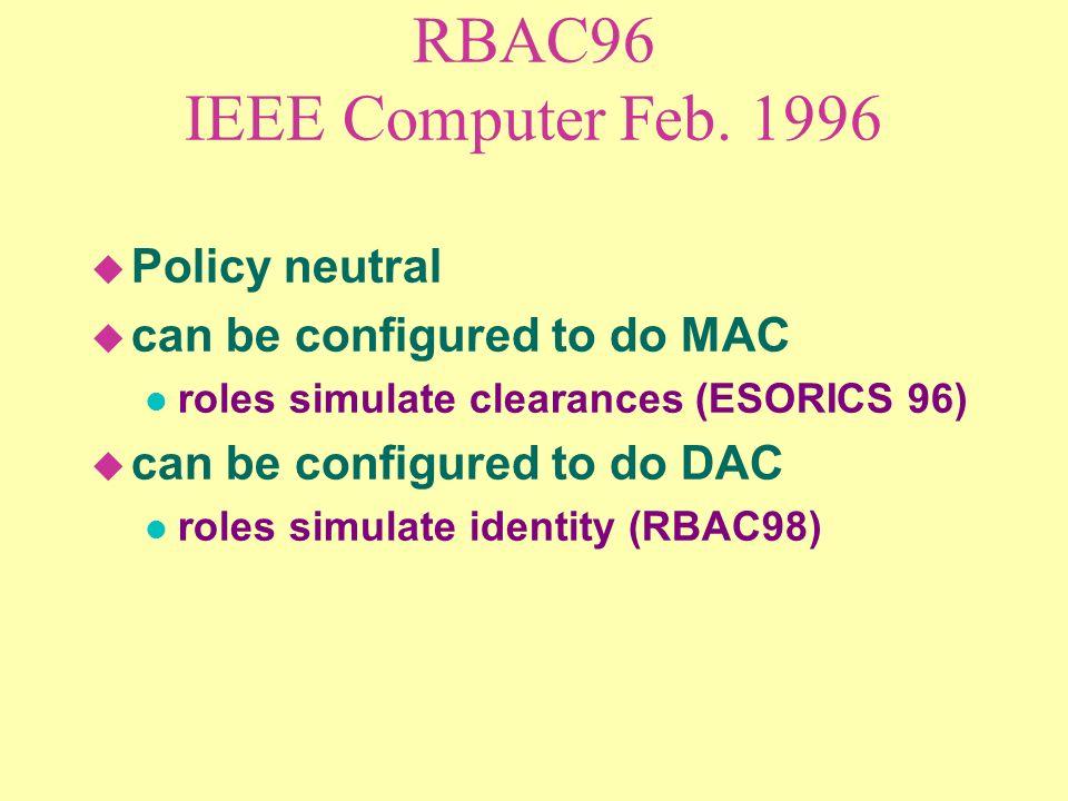 RBAC96 IEEE Computer Feb. 1996 u Policy neutral u can be configured to do MAC l roles simulate clearances (ESORICS 96) u can be configured to do DAC l