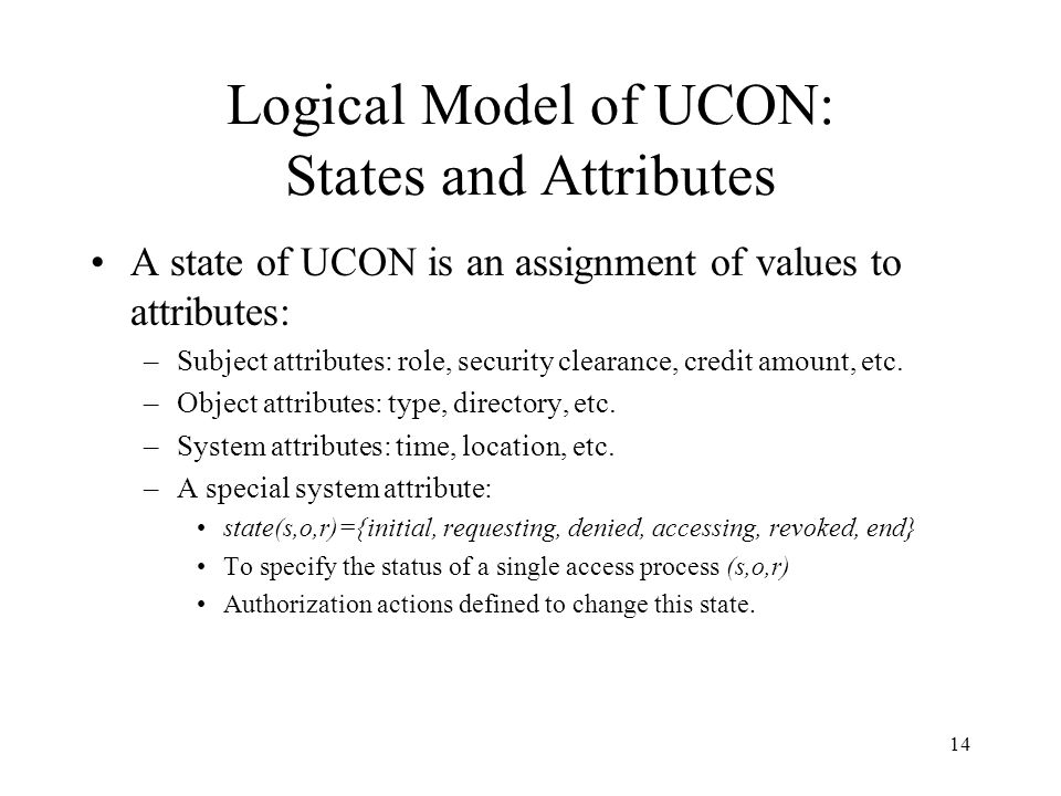 14 Logical Model of UCON: States and Attributes A state of UCON is an assignment of values to attributes: –Subject attributes: role, security clearance, credit amount, etc.