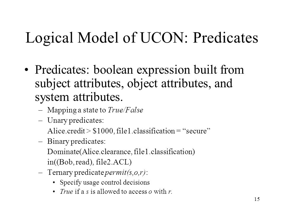 15 Logical Model of UCON: Predicates Predicates: boolean expression built from subject attributes, object attributes, and system attributes. –Mapping