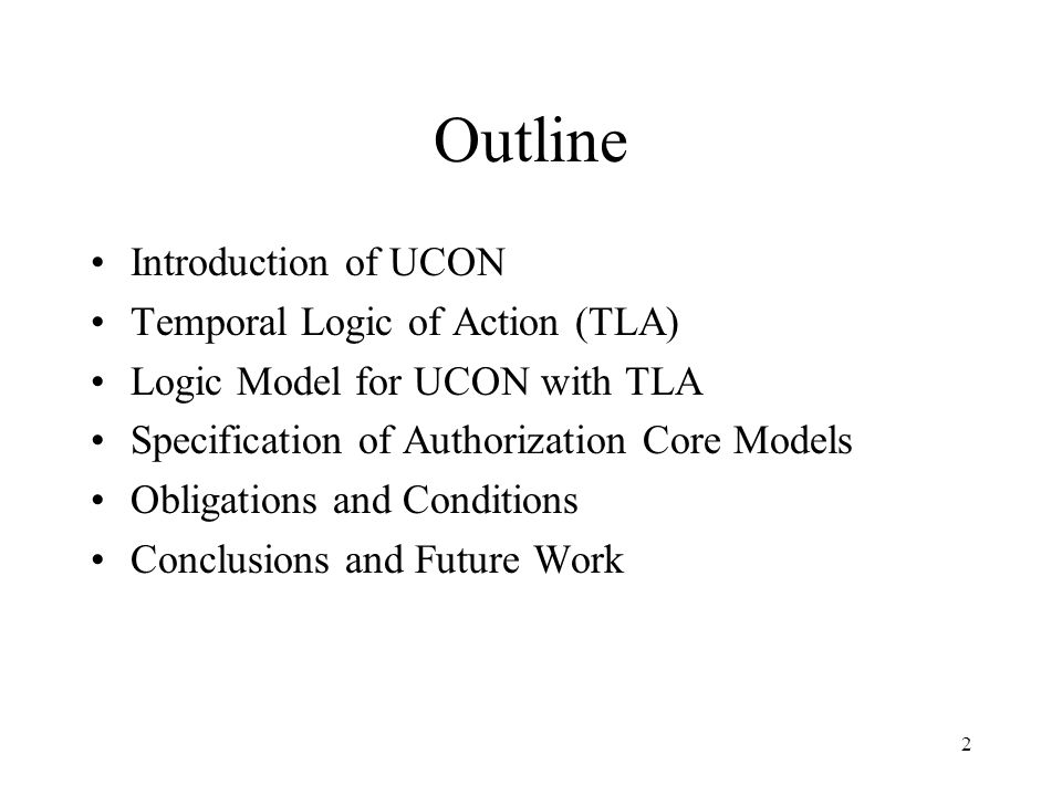 2 Outline Introduction of UCON Temporal Logic of Action (TLA) Logic Model for UCON with TLA Specification of Authorization Core Models Obligations and Conditions Conclusions and Future Work