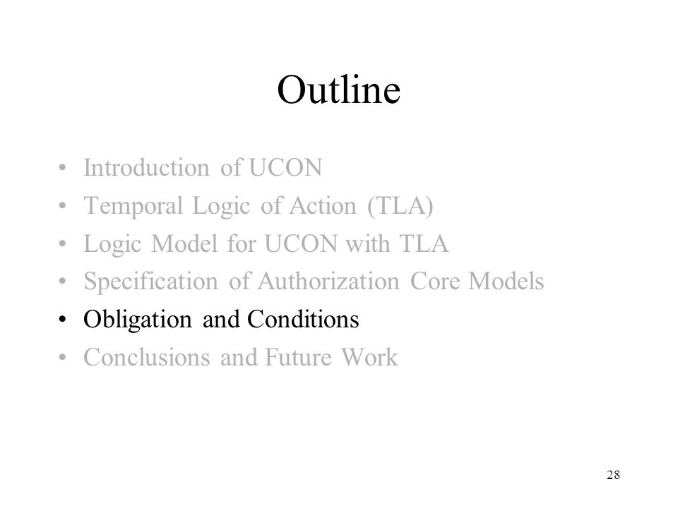 28 Outline Introduction of UCON Temporal Logic of Action (TLA) Logic Model for UCON with TLA Specification of Authorization Core Models Obligation and Conditions Conclusions and Future Work