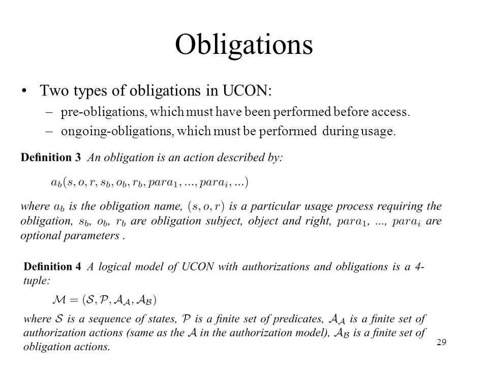 29 Obligations Two types of obligations in UCON: –pre-obligations, which must have been performed before access.