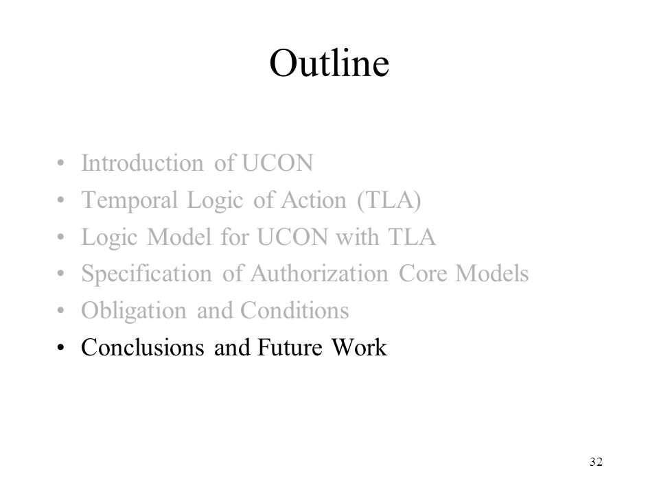 32 Outline Introduction of UCON Temporal Logic of Action (TLA) Logic Model for UCON with TLA Specification of Authorization Core Models Obligation and