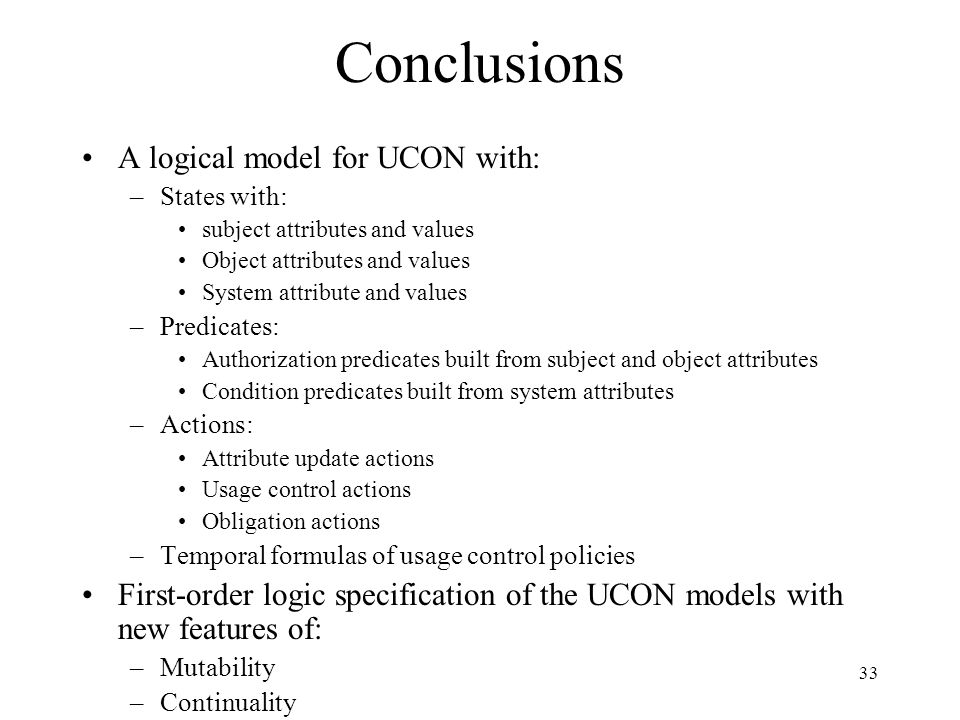 33 Conclusions A logical model for UCON with: –States with: subject attributes and values Object attributes and values System attribute and values –Pr