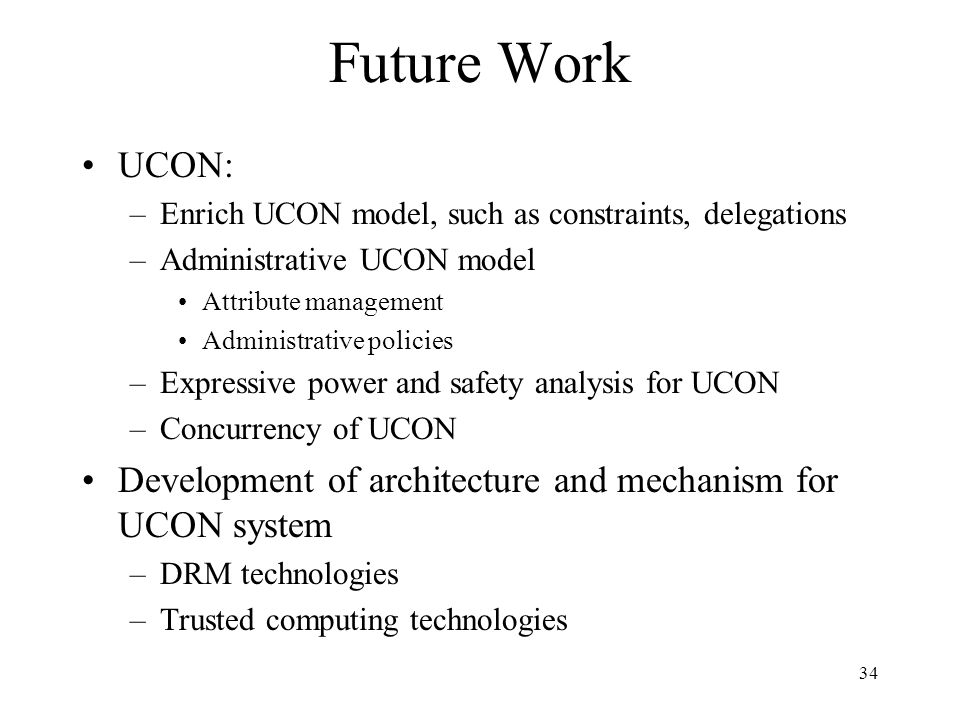 34 Future Work UCON: –Enrich UCON model, such as constraints, delegations –Administrative UCON model Attribute management Administrative policies –Expressive power and safety analysis for UCON –Concurrency of UCON Development of architecture and mechanism for UCON system –DRM technologies –Trusted computing technologies