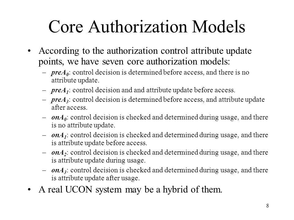 8 Core Authorization Models According to the authorization control attribute update points, we have seven core authorization models: –preA 0 : control decision is determined before access, and there is no attribute update.