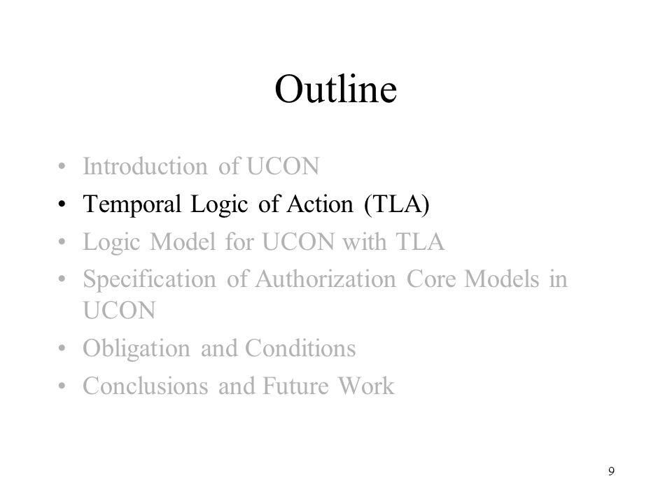 9 Outline Introduction of UCON Temporal Logic of Action (TLA) Logic Model for UCON with TLA Specification of Authorization Core Models in UCON Obligation and Conditions Conclusions and Future Work