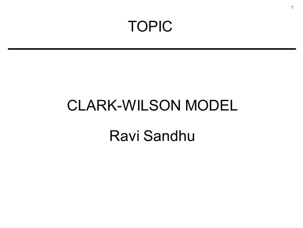1 TOPIC CLARK-WILSON MODEL Ravi Sandhu