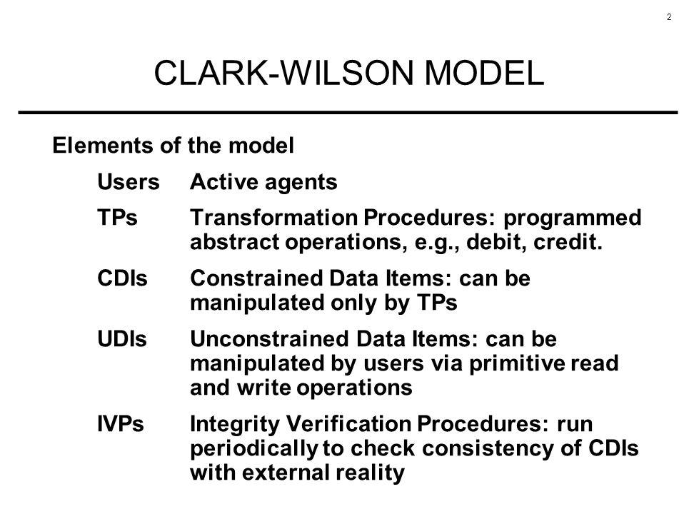 2 CLARK-WILSON MODEL Elements of the model UsersActive agents TPsTransformation Procedures: programmed abstract operations, e.g., debit, credit. CDIsC