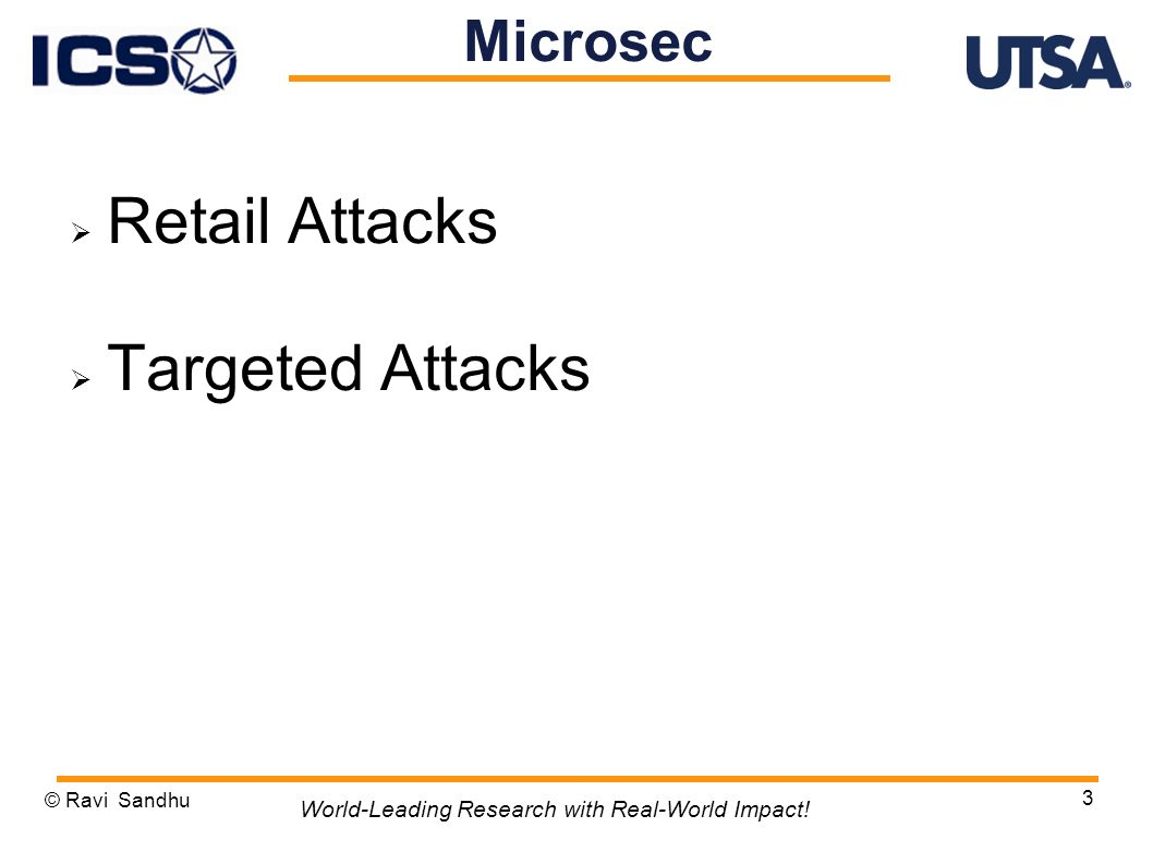 Retail Attacks Targeted Attacks © Ravi Sandhu 3 World-Leading Research with Real-World Impact.