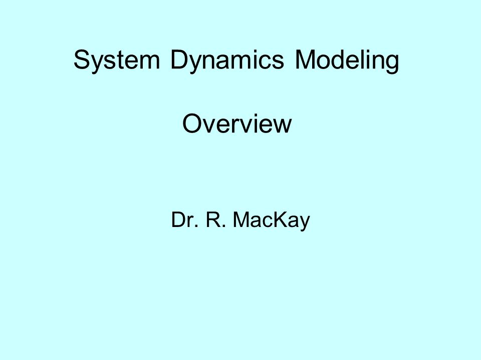 System Dynamics Modeling Overview Dr. R. MacKay