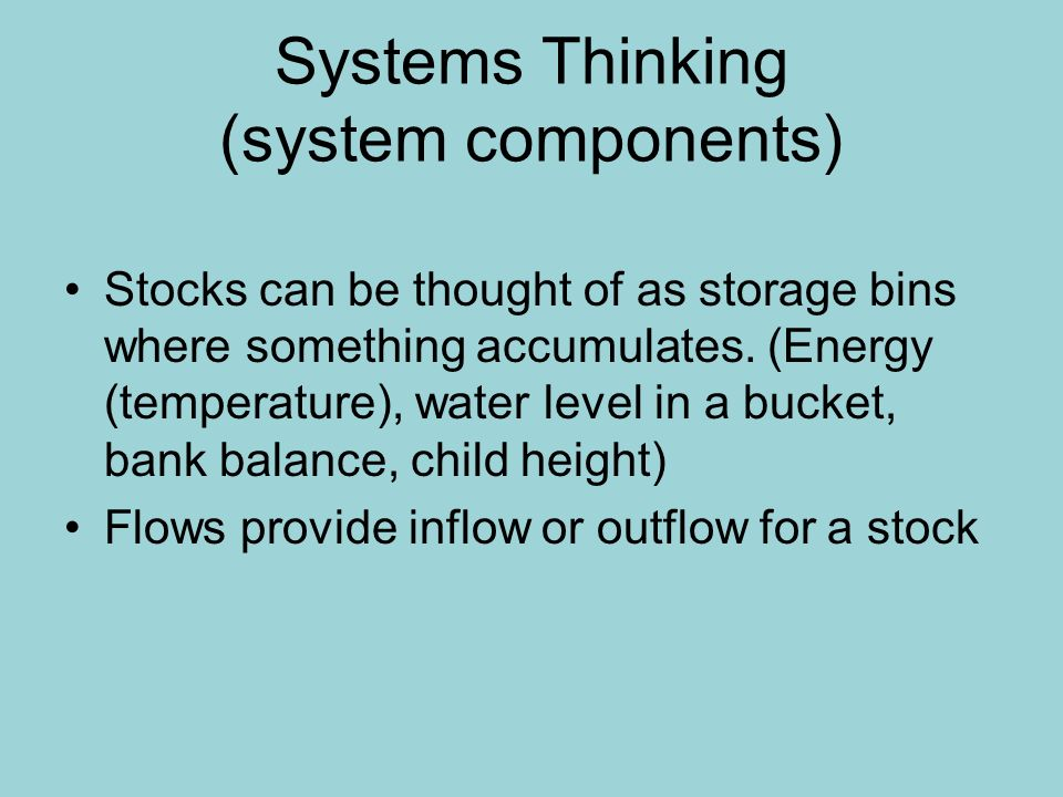 Systems Thinking (system components) Stocks can be thought of as storage bins where something accumulates. (Energy (temperature), water level in a buc