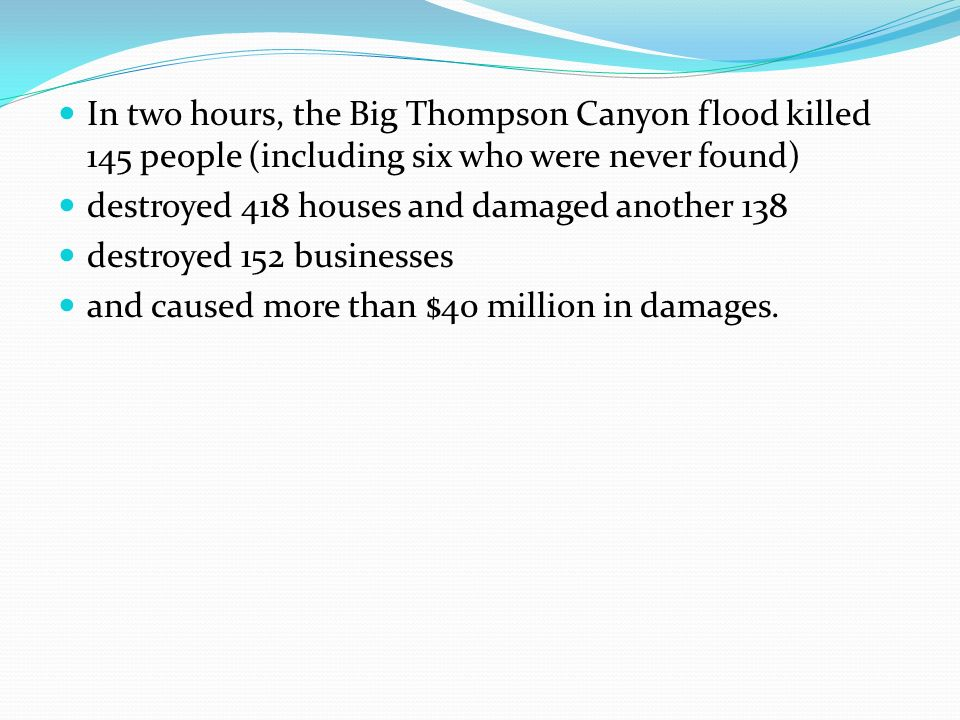 In two hours, the Big Thompson Canyon flood killed 145 people (including six who were never found) destroyed 418 houses and damaged another 138 destroyed 152 businesses and caused more than $40 million in damages.