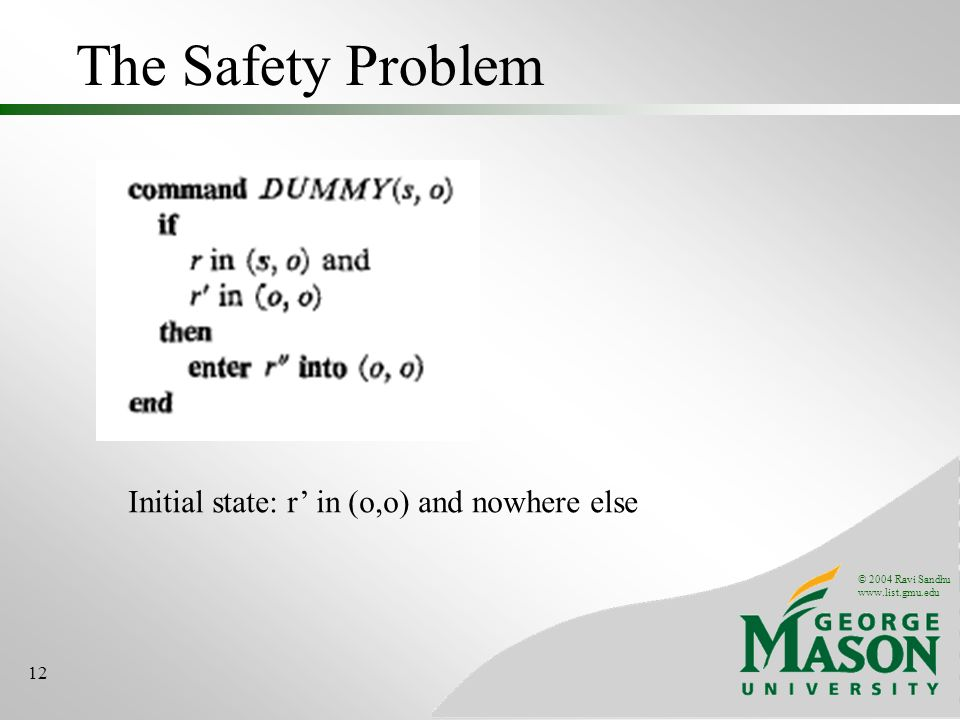 © 2004 Ravi Sandhu www.list.gmu.edu 12 The Safety Problem Initial state: r in (o,o) and nowhere else