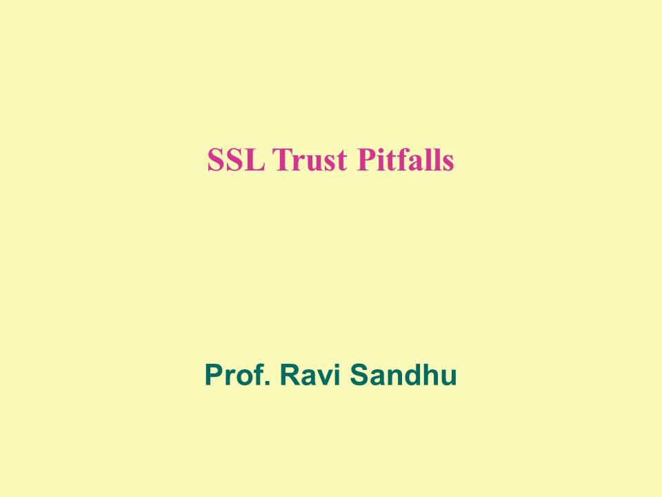 SSL Trust Pitfalls Prof. Ravi Sandhu