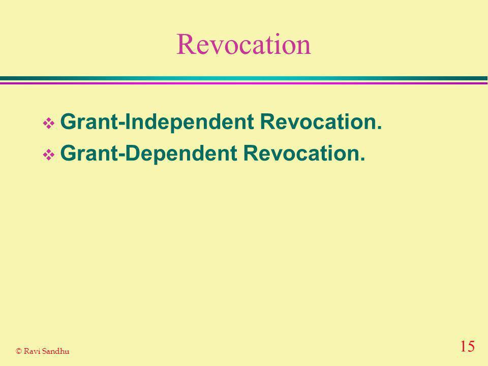 15 © Ravi Sandhu Revocation Grant-Independent Revocation. Grant-Dependent Revocation.