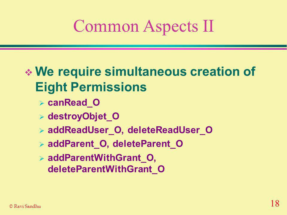 18 © Ravi Sandhu Common Aspects II We require simultaneous creation of Eight Permissions canRead_O destroyObjet_O addReadUser_O, deleteReadUser_O addParent_O, deleteParent_O addParentWithGrant_O, deleteParentWithGrant_O