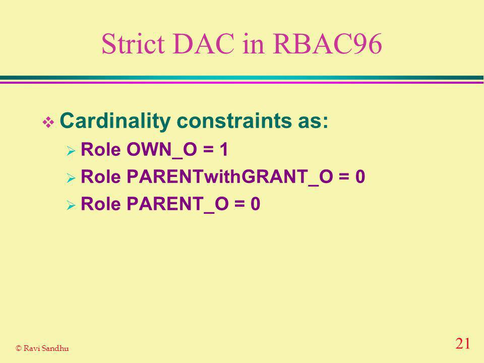 21 © Ravi Sandhu Strict DAC in RBAC96 Cardinality constraints as: Role OWN_O = 1 Role PARENTwithGRANT_O = 0 Role PARENT_O = 0