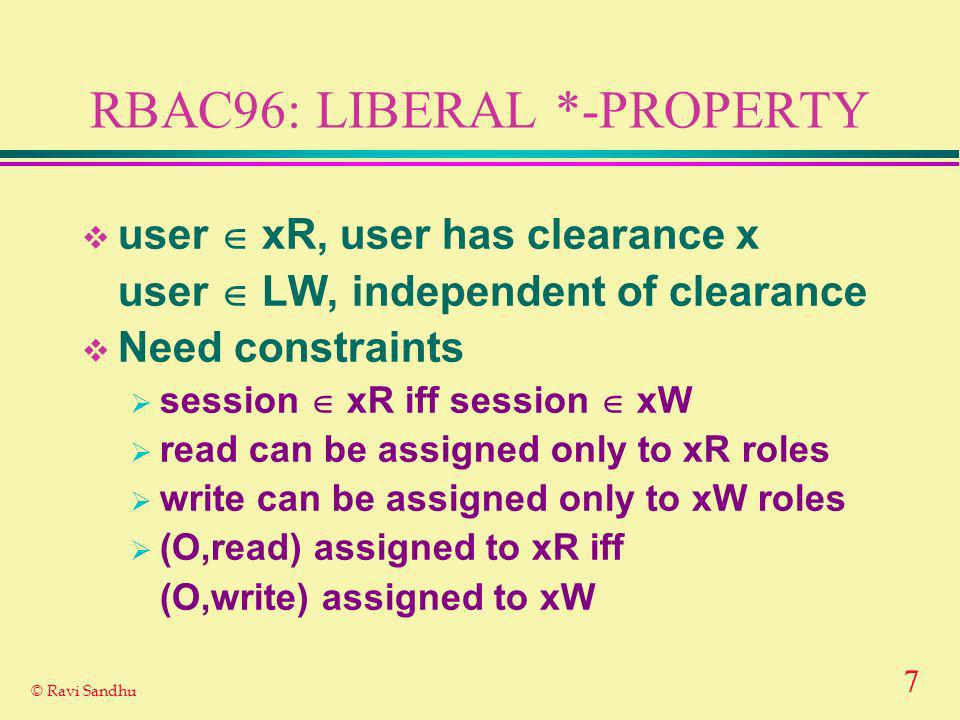 7 © Ravi Sandhu RBAC96: LIBERAL *-PROPERTY user xR, user has clearance x user LW, independent of clearance Need constraints session xR iff session xW read can be assigned only to xR roles write can be assigned only to xW roles (O,read) assigned to xR iff (O,write) assigned to xW