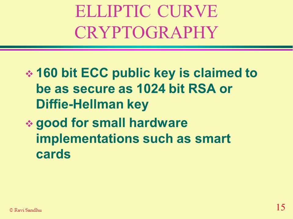 15 © Ravi Sandhu ELLIPTIC CURVE CRYPTOGRAPHY 160 bit ECC public key is claimed to be as secure as 1024 bit RSA or Diffie-Hellman key good for small ha