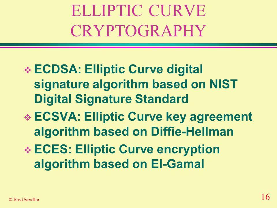 16 © Ravi Sandhu ELLIPTIC CURVE CRYPTOGRAPHY ECDSA: Elliptic Curve digital signature algorithm based on NIST Digital Signature Standard ECSVA: Elliptic Curve key agreement algorithm based on Diffie-Hellman ECES: Elliptic Curve encryption algorithm based on El-Gamal