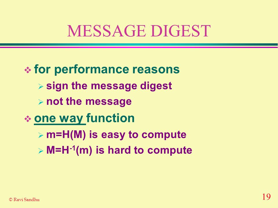 19 © Ravi Sandhu MESSAGE DIGEST for performance reasons sign the message digest not the message one way function m=H(M) is easy to compute M=H -1 (m)